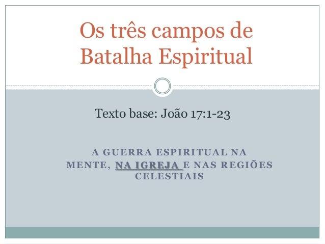Os três campos de Batalha Espiritual Texto base: João 17:1-23 A GUERRA ESPIRITUAL NA MENTE, NA IGREJA E NAS REGIÕES CELEST...