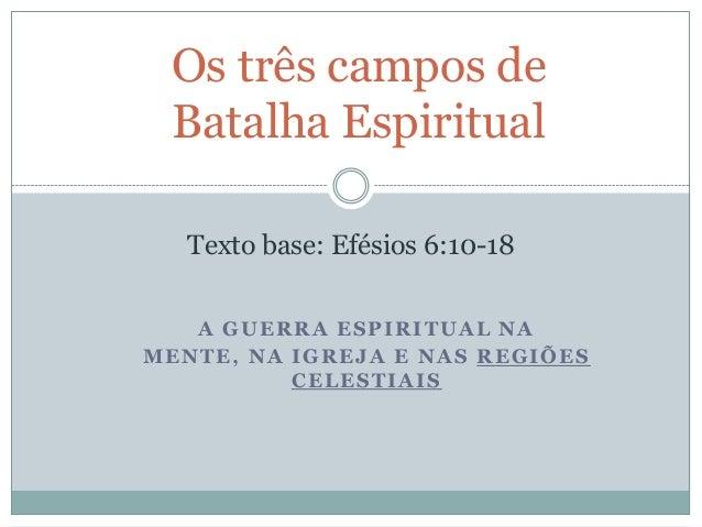Os três campos de Batalha Espiritual Texto base: Efésios 6:10-18 A GUERRA ESPIRITUAL NA MENTE, NA IGREJA E NAS REGIÕES CEL...