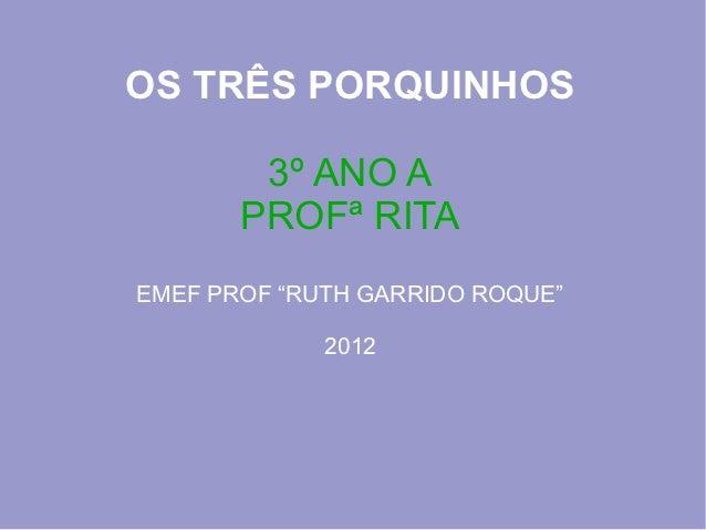"""OS TRÊS PORQUINHOS        3º ANO A       PROFª RITAEMEF PROF """"RUTH GARRIDO ROQUE""""             2012"""