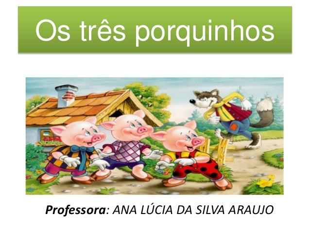 Os três porquinhos  Professora: ANA LÚCIA DA SILVA ARAUJO