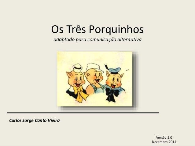 Os Três Porquinhos  adaptado para comunicação alternativa  Versão 2.0  Dezembro 2014  Carlos Jorge Canto Vieira