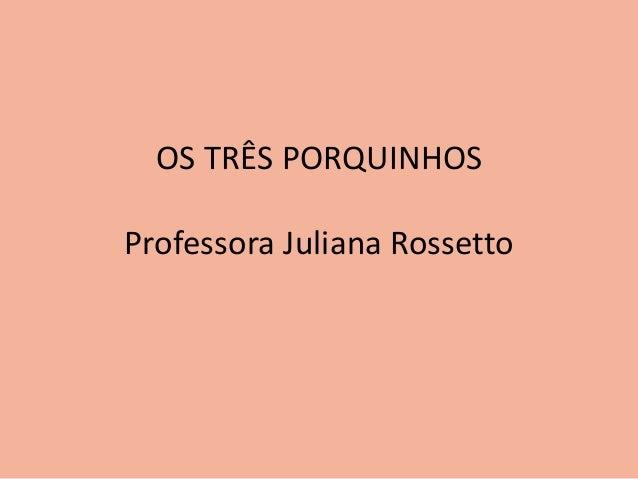 OS TRÊS PORQUINHOS  Professora Juliana Rossetto
