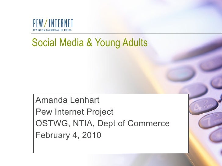 Social Media & Young Adults Amanda Lenhart Pew Internet Project OSTWG, NTIA, Dept of Commerce February 4, 2010