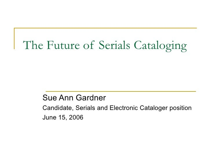 The Future of Serials Cataloging Sue Ann Gardner Candidate, Serials and Electronic Cataloger position June 15, 2006