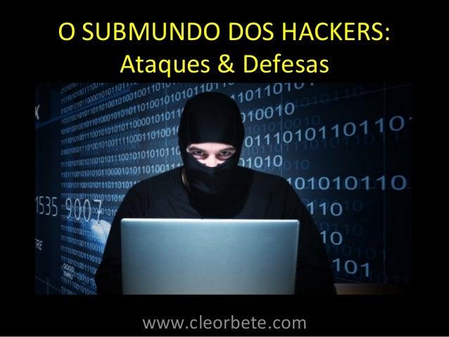 O SUBMUNDO DOS HACKERS:  Ataques & Defesas  www.cleorbete.com
