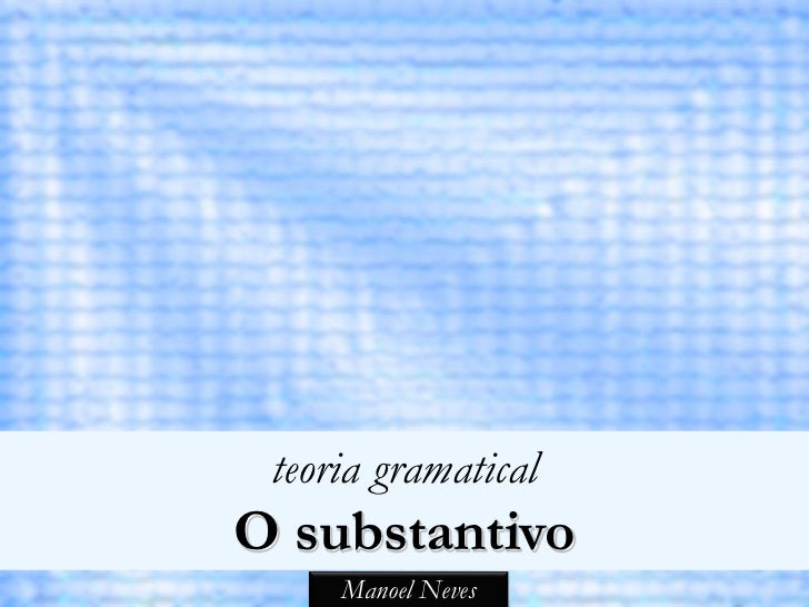 teoria gramaticalO substantivo     Manoel Neves