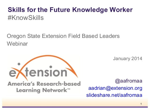 Skills for the Future Knowledge Worker #KnowSkills Oregon State Extension Field Based Leaders Webinar January 2014  @aafro...