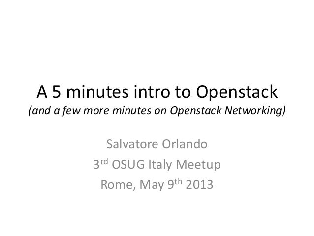 A 5 minutes intro to Openstack(and a few more minutes on Openstack Networking)Salvatore Orlando3rd OSUG Italy MeetupRome, ...