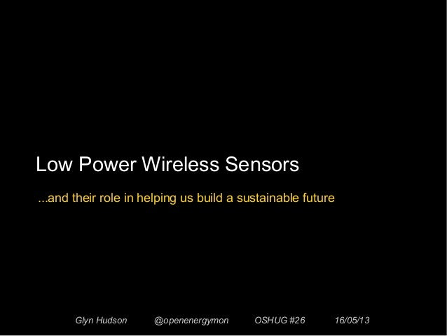 Low Power Wireless SensorsGlyn Hudson @openenergymon OSHUG #26 16/05/13...and their role in helping us build a sustainable...