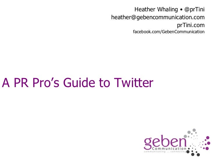 A PR Pro's Guide to Twitter Heather Whaling • @prTini [email_address] prTini.com facebook.com/GebenCommunication