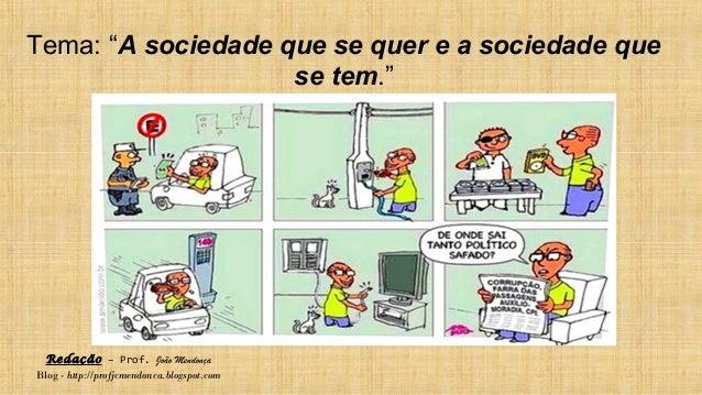 """Redação – Prof. João Mendonça Blog - http://profjcmendonca.blogspot.com Tema: """"A sociedade que se quer e a sociedade que s..."""