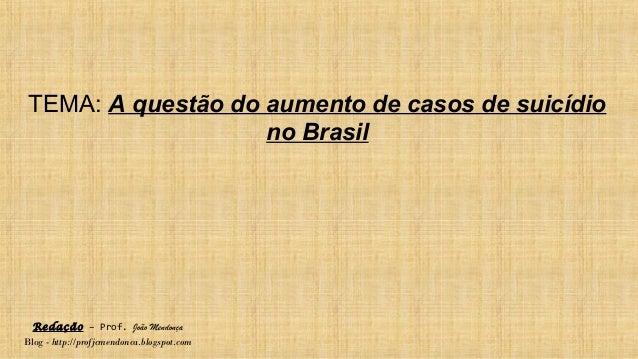 Redação – Prof. João Mendonça Blog - http://profjcmendonca.blogspot.com TEMA: A questão do aumento de casos de suicídio no...
