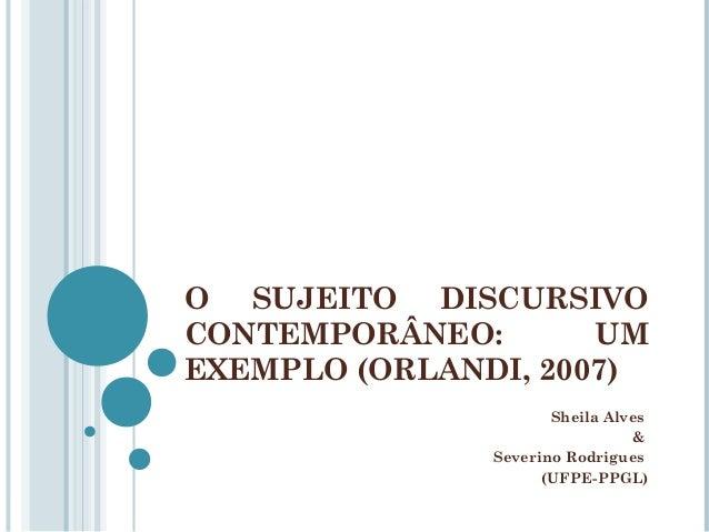 O SUJEITO DISCURSIVO CONTEMPORÂNEO: UM EXEMPLO (ORLANDI, 2007) Sheila Alves & Severino Rodrigues (UFPE-PPGL)