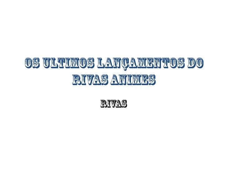 OS ULTIMOS LANÇAMENTOS DO RIVAS ANIMES<br />RIVAS<br />