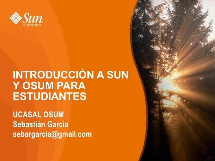 INTRODUCCIÓN A SUN Y OSUM PARA ESTUDIANTES <ul><li>UCASAL OSUM </li></ul><ul><li>Sebastián Garcia  </li></ul><ul><li>[emai...