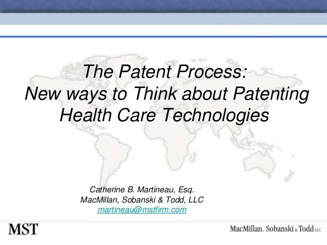 The Patent Process:New ways to Think about PatentingHealth Care TechnologiesCatherine B. Martineau, Esq.MacMillan, Sobansk...