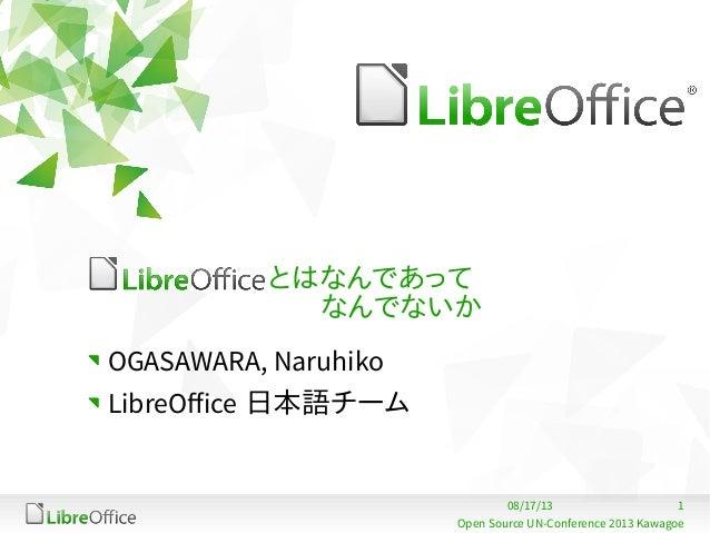 108/17/13 Open Source UN-Conference 2013 Kawagoe とはなんであって   なんでないか OGASAWARA, Naruhiko LibreOffice 日本語チーム