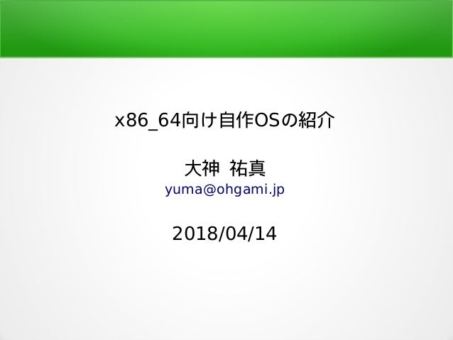 x86_64向け自作OSの紹介 大神 祐真 yuma@ohgami.jp 2018/04/14