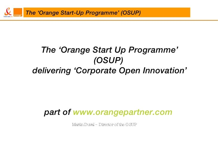 The 'Orange Start Up Programme' (OSUP)  delivering 'Corporate Open Innovation' part of  www.orangepartner.com   Martin Duv...