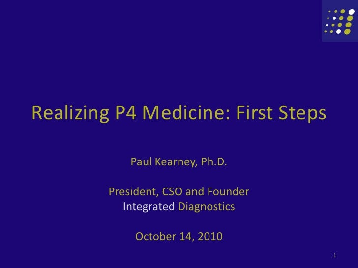 Realizing P4 Medicine: First Steps <br />Paul Kearney, Ph.D.<br />President, CSO and Founder<br />Integrated Diagnostics<b...