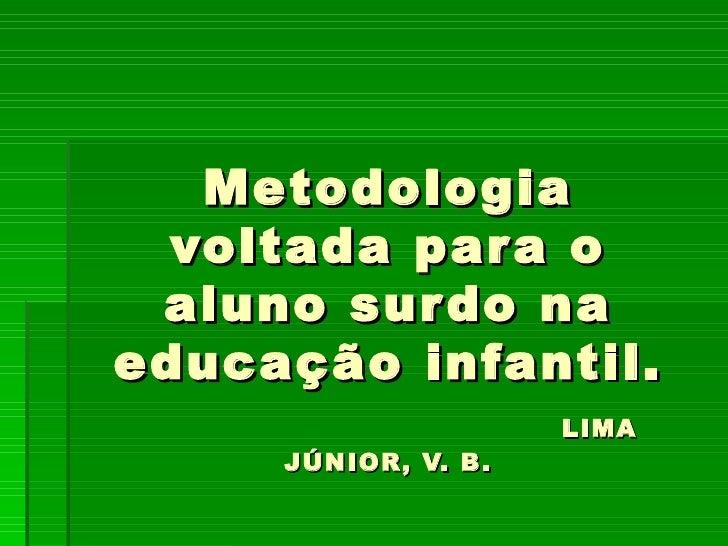 Metodologia voltada para o aluno surdo na educação infantil.   LIMA JÚNIOR, V. B.
