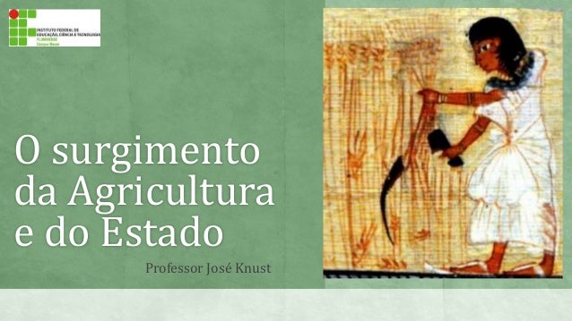 O surgimento da Agricultura e do Estado Professor José Knust