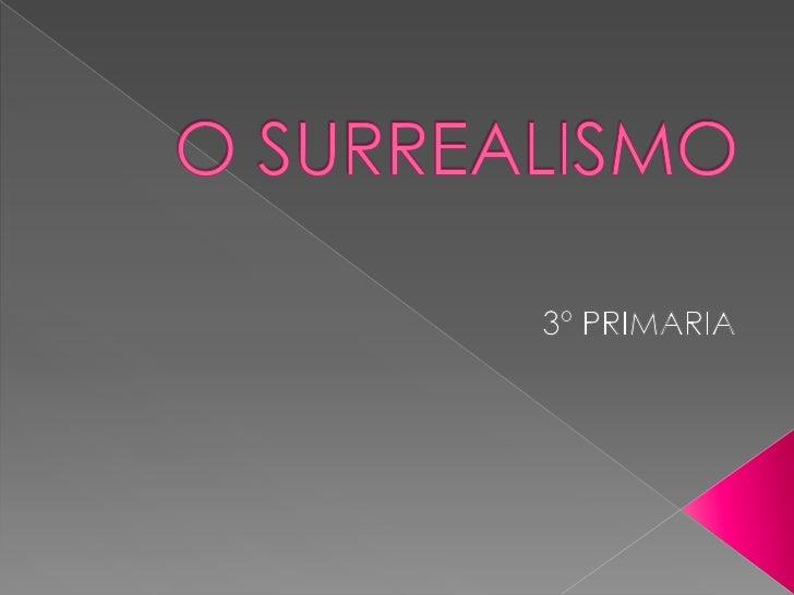 O SURREALISMO<br />3º PRIMARIA<br />