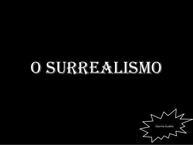O Surrealismo            Catarina Eusébio