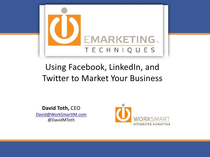Using Facebook, LinkedIn, and Twitter to Market Your Business<br />David Toth, CEO<br />David@WorkSmartIM.com<br />@DavidM...