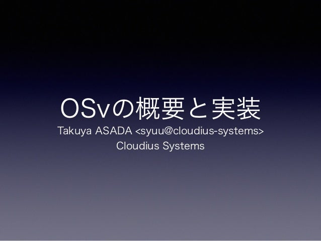 OSvの概要と実装  Takuya ASADA <syuu@cloudius-systems>  Cloudius Systems