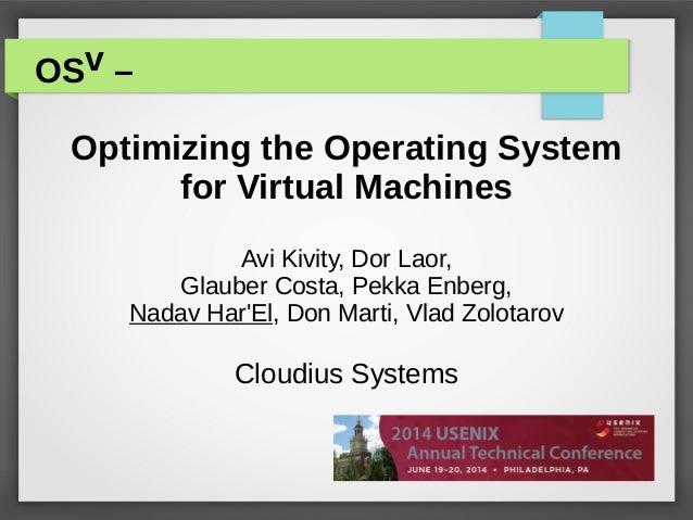 OSv – Optimizing the Operating System for Virtual Machines Avi Kivity, Dor Laor, Glauber Costa, Pekka Enberg, Nadav Har'El...