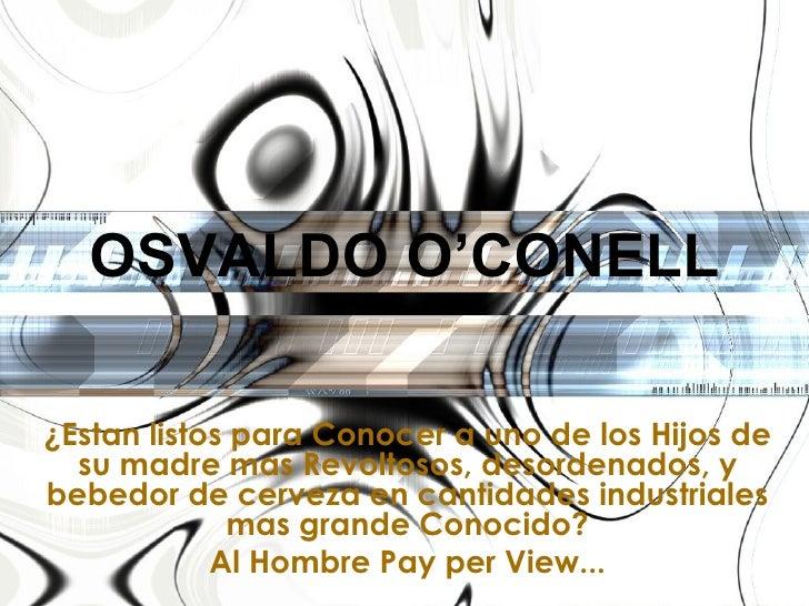 OSVALDO O'CONELL ¿Estan listos para Conocer a uno de los Hijos de su madre mas Revoltosos, desordenados, y bebedor de cerv...