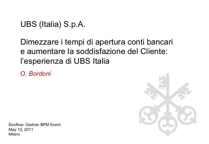 O. Bordoni Docflow- Gartner BPM Event May 12, 2011 Milano UBS (Italia) S.p.A. Dimezzare i tempi di apertura conti bancari ...
