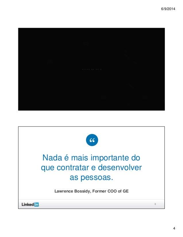 6/9/2014 4 7 Video 8 Nada é mais importante do que contratar e desenvolver as pessoas. Lawrence Bossidy, Former COO of GE