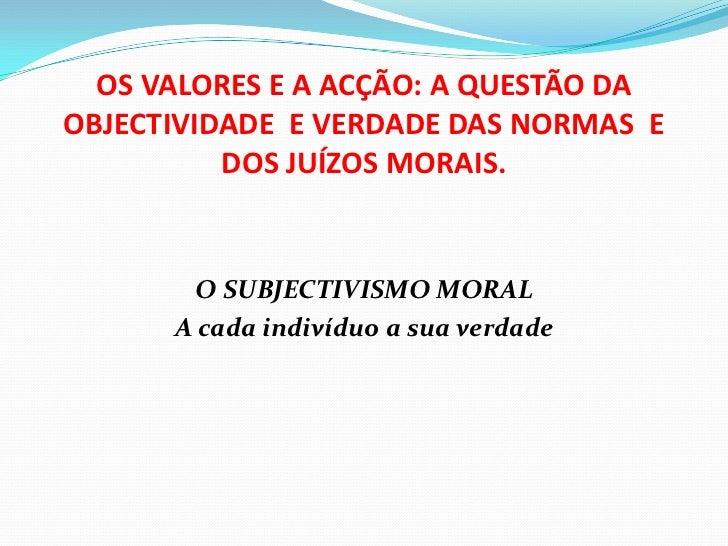 OS VALORES E A ACÇÃO: A QUESTÃO DAOBJECTIVIDADE E VERDADE DAS NORMAS E          DOS JUÍZOS MORAIS.        O SUBJECTIVISMO ...