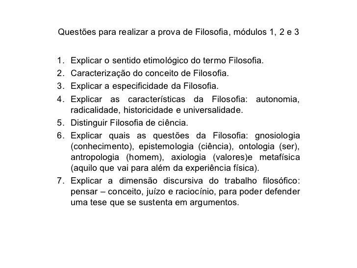 Questões para realizar a prova de Filosofia, módulos 1, 2 e 3 <ul><li>Explicar o sentido etimológico do termo Filosofia. <...