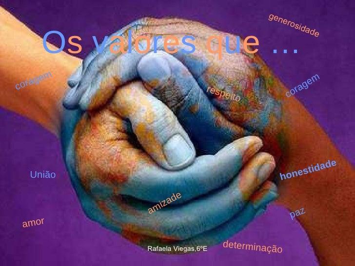 O s   v a l o r e s   q u e  … respeito amizade amor coragem coragem paz honestidade determinação generosidade União Rafae...