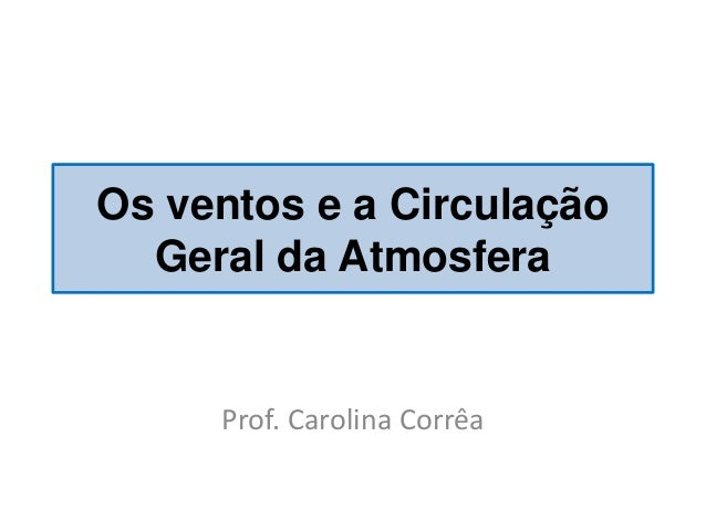 Os ventos e a Circulação Geral da Atmosfera  Prof. Carolina Corrêa