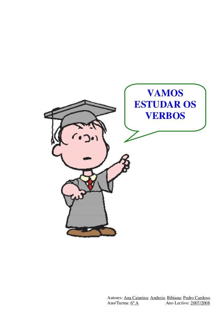 VAMOS              ESTUDAR OS                VERBOSAutores: Ana Catarina; Andreia; Bibiana; Pedro Cardoso.Ano/Turma: 6º A ...
