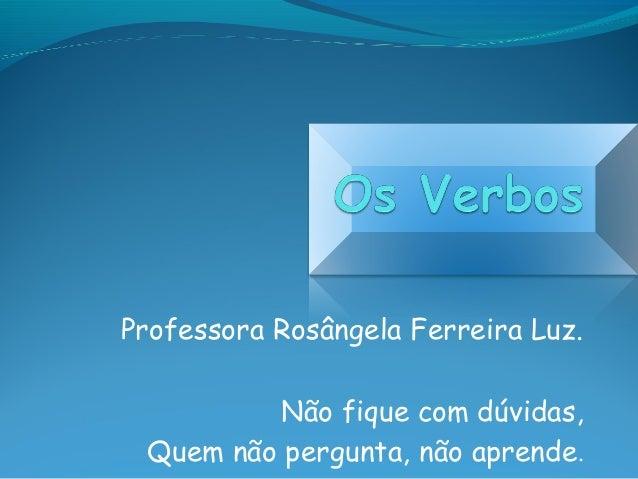 Professora Rosângela Ferreira Luz. Não fique com dúvidas, Quem não pergunta, não aprende.