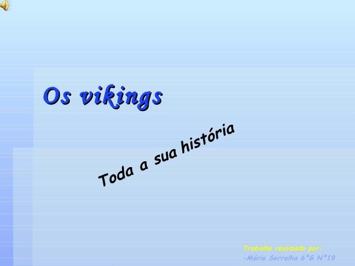 Os   vikings Trabalho realizado por: -Mário Serralha 6ºG Nº19 Toda a sua   história