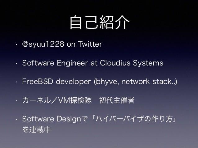 自己紹介  • @syuu1228 on Twitter  • Software Engineer at Cloudius Systems  • FreeBSD developer (bhyve, network stack..)  • カーネ...