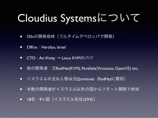 Cloudius Systemsについて  • OSvの開発母体(フルタイムデベロッパで開発)  • Office:Herzliya, Israel  • CTO : Avi Kivity → Linux KVMのパパ  • 他の開発者:元Re...