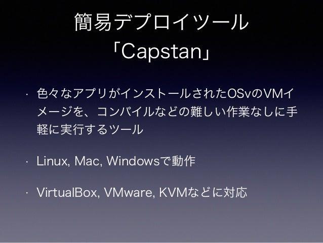 JVMマルチテナント  • 1つのVMでは通常1つのmainメソッドを含むプログラム  しか実行出来ない  • OSvは単一プロセスなので1つのJavaアプリしか起動出  来ない  • マルチテナントをサポートするクラスローダを独自に実  装し...