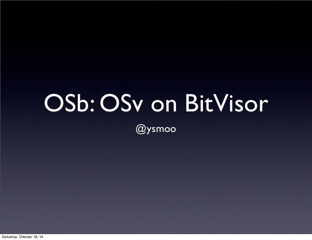 OSb: OSv on BitVisor  @ysmoo  Saturday, October 18, 14
