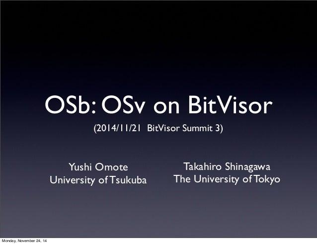 OSb: OSv on BitVisor  (2014/11/21 BitVisor Summit 3)  Yushi Omote  University of Tsukuba  Takahiro Shinagawa  The Universi...
