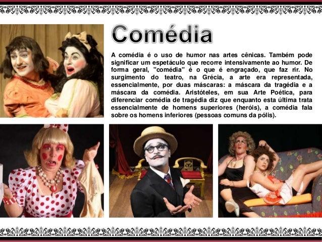 A comédia é o uso de humor nas artes cênicas. Também pode significar um espetáculo que recorre intensivamente ao humor. De...