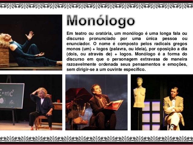 Em teatro ou oratória, um monólogo é uma longa fala ou discurso pronunciado por uma única pessoa ou enunciador. O nome é c...
