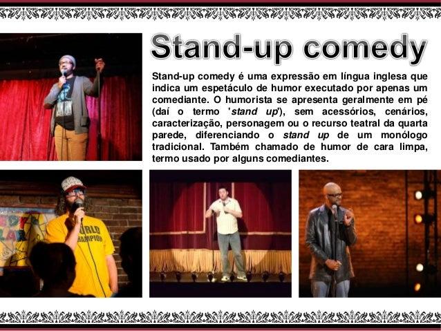 Stand-up comedy é uma expressão em língua inglesa que indica um espetáculo de humor executado por apenas um comediante. O ...