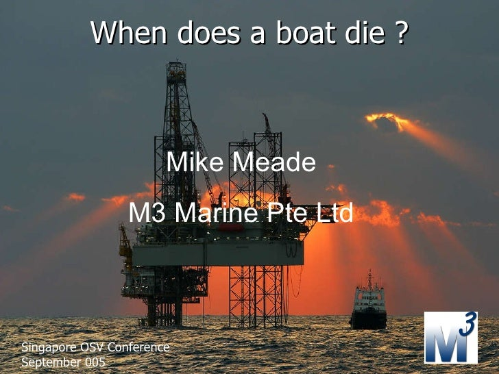 When does a boat die ? Mike Meade M3 Marine Pte Ltd Singapore OSV Conference September 005